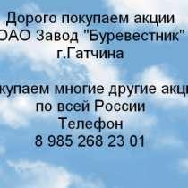 Куплю Дорого покупаем акции ОАО Завод Буревест, в Гатчине